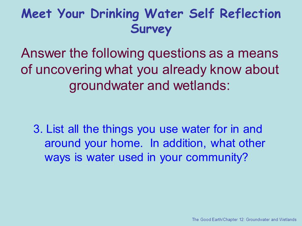 Meet Your Drinking Water Self Reflection Survey The Good Earth/Chapter 12: Groundwater and Wetlands 3. List all the things you use water for in and ar