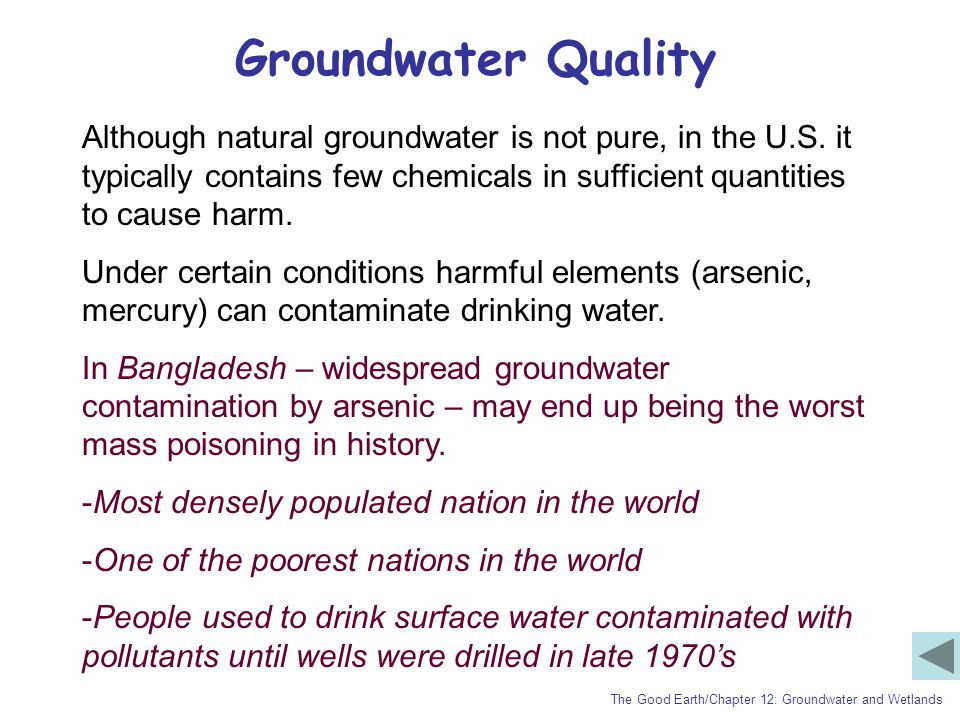 Groundwater Quality The Good Earth/Chapter 12: Groundwater and Wetlands Although natural groundwater is not pure, in the U.S. it typically contains fe