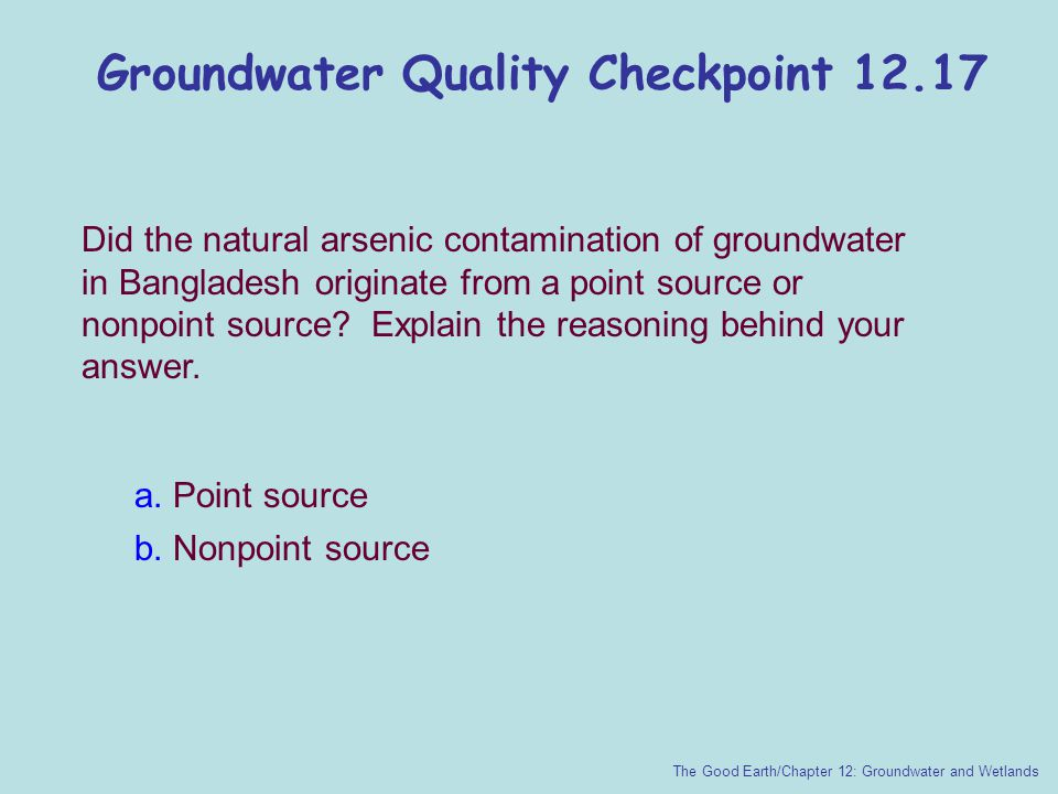 Groundwater Quality Checkpoint 12.17 The Good Earth/Chapter 12: Groundwater and Wetlands Did the natural arsenic contamination of groundwater in Bangl