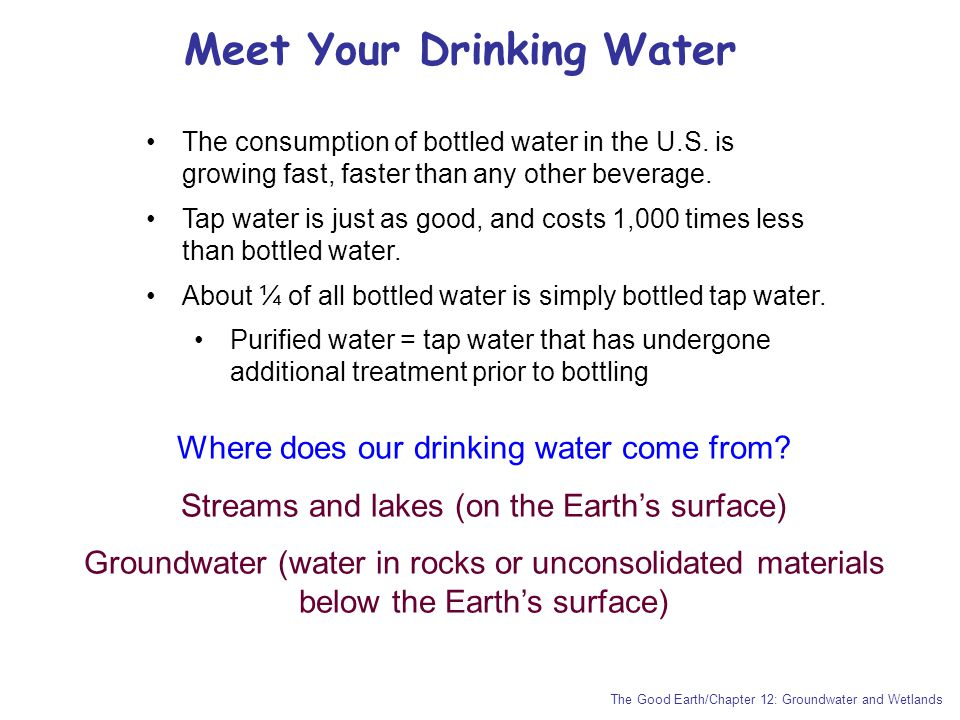 Meet Your Drinking Water The Good Earth/Chapter 12: Groundwater and Wetlands The consumption of bottled water in the U.S. is growing fast, faster than