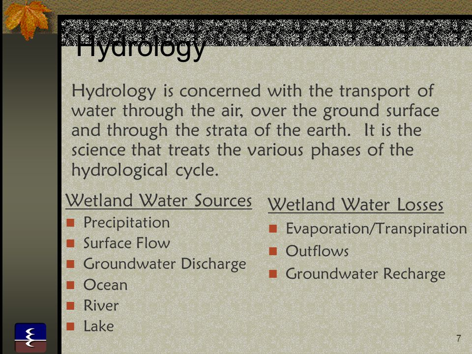 7 Hydrology Wetland Water Sources Precipitation Surface Flow Groundwater Discharge Ocean River Lake Wetland Water Losses Evaporation/Transpiration Outflows Groundwater Recharge Hydrology is concerned with the transport of water through the air, over the ground surface and through the strata of the earth.