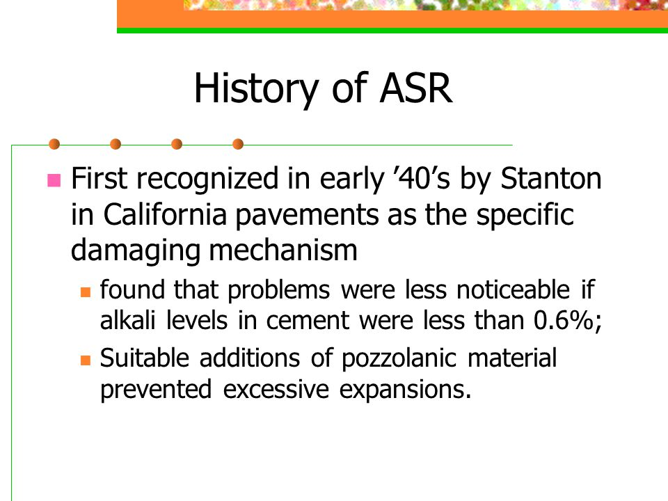 History of ASR First recognized in early '40's by Stanton in California pavements as the specific damaging mechanism found that problems were less not