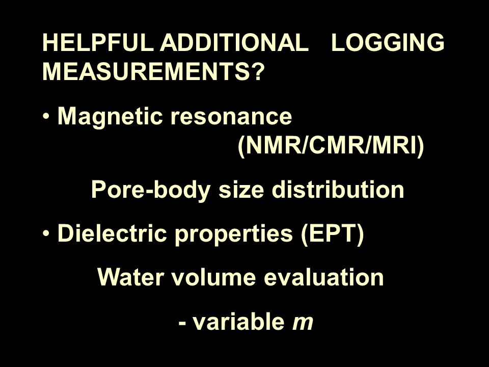 HELPFUL ADDITIONAL LOGGING MEASUREMENTS? Magnetic resonance (NMR/CMR/MRI) Pore-body size distribution Dielectric properties (EPT) Water volume evaluat