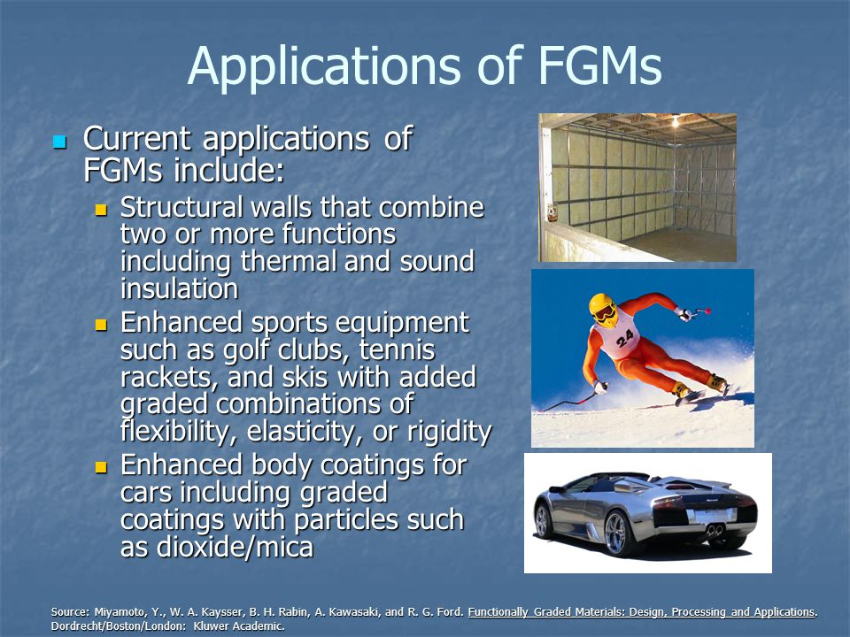 Applications of FGMs Current applications of FGMs include: Current applications of FGMs include: Structural walls that combine two or more functions including thermal and sound insulation Structural walls that combine two or more functions including thermal and sound insulation Enhanced sports equipment such as golf clubs, tennis rackets, and skis with added graded combinations of flexibility, elasticity, or rigidity Enhanced sports equipment such as golf clubs, tennis rackets, and skis with added graded combinations of flexibility, elasticity, or rigidity Enhanced body coatings for cars including graded coatings with particles such as dioxide/mica Enhanced body coatings for cars including graded coatings with particles such as dioxide/mica Source: Miyamoto, Y., W.