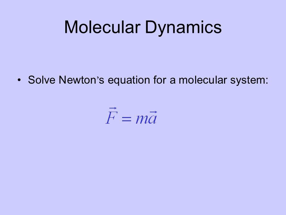 Molecular Dynamics Solve Newton ' s equation for a molecular system: