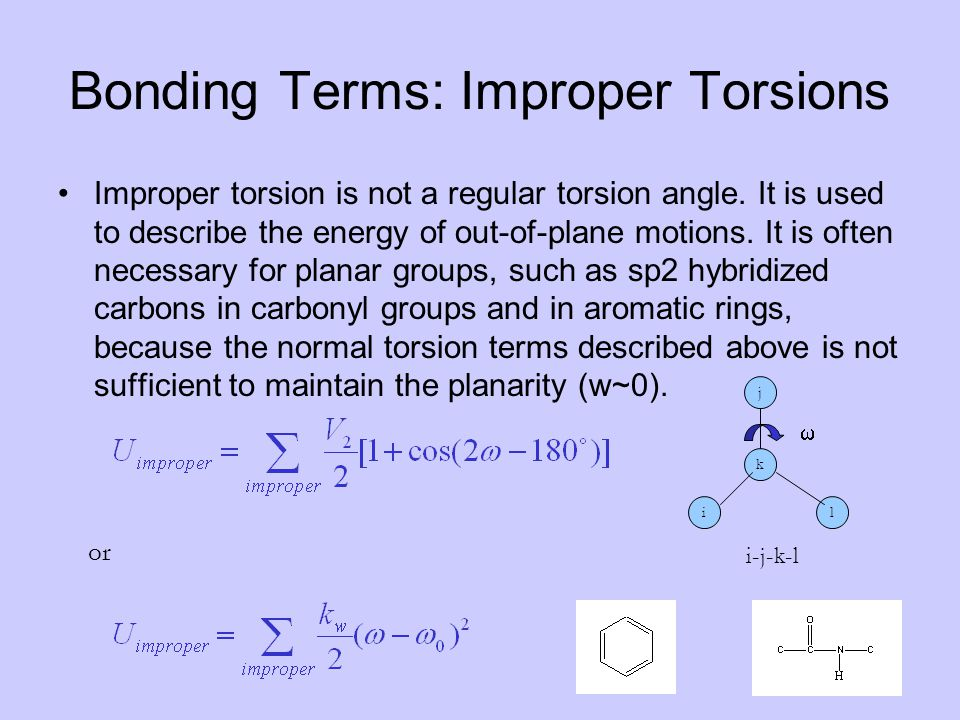 Bonding Terms: Improper Torsions Improper torsion is not a regular torsion angle. It is used to describe the energy of out-of-plane motions. It is oft