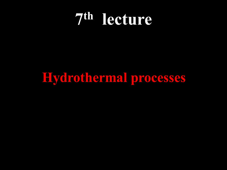 7 th lecture Hydrothermal processes