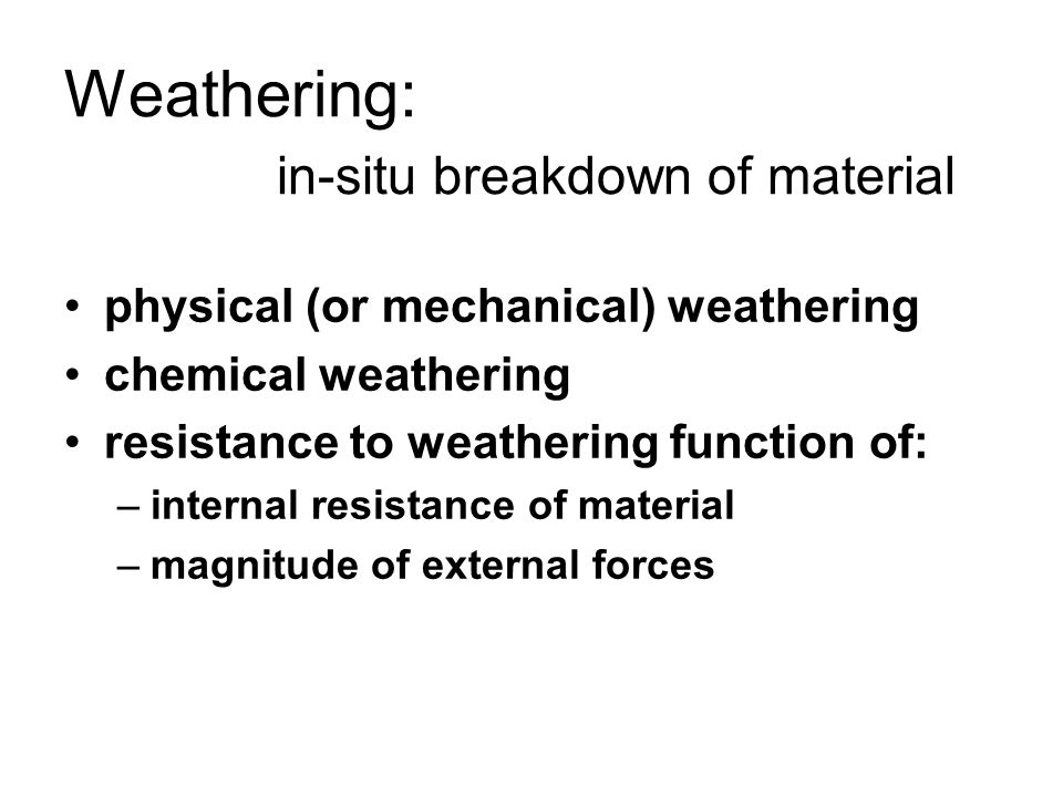 Weathering: in-situ breakdown of material physical (or mechanical) weathering chemical weathering resistance to weathering function of: –internal resistance of material –magnitude of external forces