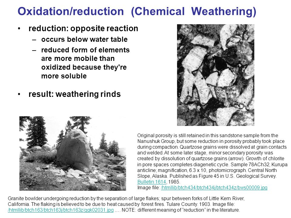 Oxidation/reduction (Chemical Weathering) reduction: opposite reaction –occurs below water table –reduced form of elements are more mobile than oxidized because they re more soluble result: weathering rinds Granite bowlder undergoing reduction by the separation of large flakes; spur between forks of Little Kern River, California.