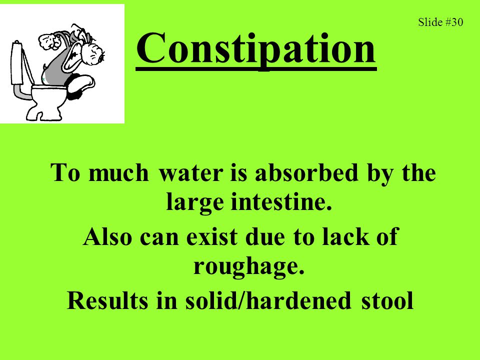 Constipation To much water is absorbed by the large intestine.