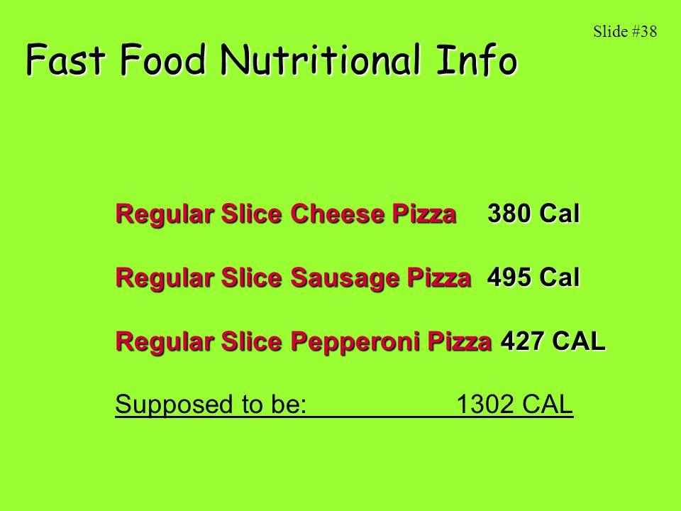 Fast Food Nutritional Info Regular Slice Cheese Pizza 380 Cal Regular Slice Sausage Pizza 495 Cal Regular Slice Pepperoni Pizza 427 CAL Supposed to be: 1302 CAL Slide #38