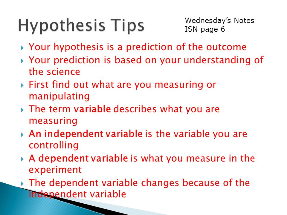  Your hypothesis is a prediction of the outcome  Your prediction is based on your understanding of the science  First find out what are you measuring or manipulating  The term variable describes what you are measuring  An independent variable is the variable you are controlling  A dependent variable is what you measure in the experiment  The dependent variable changes because of the independent variable Wednesday's Notes ISN page 6