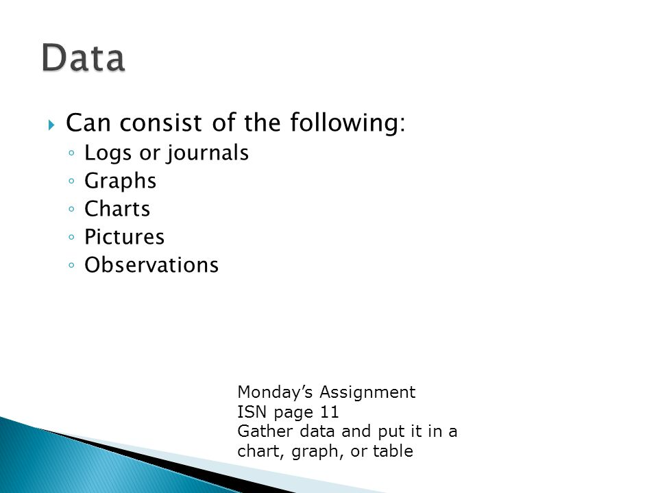  Can consist of the following: ◦ Logs or journals ◦ Graphs ◦ Charts ◦ Pictures ◦ Observations Monday's Assignment ISN page 11 Gather data and put it in a chart, graph, or table