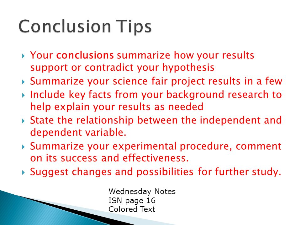  Your conclusions summarize how your results support or contradict your hypothesis  Summarize your science fair project results in a few  Include key facts from your background research to help explain your results as needed  State the relationship between the independent and dependent variable.