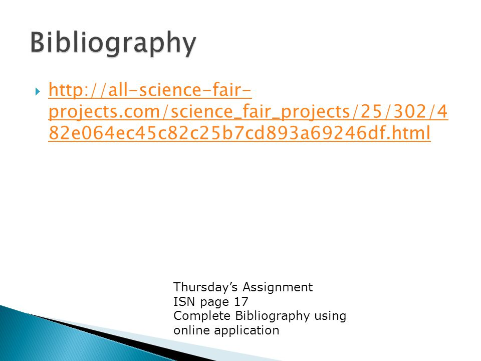  http://all-science-fair- projects.com/science_fair_projects/25/302/4 82e064ec45c82c25b7cd893a69246df.html http://all-science-fair- projects.com/science_fair_projects/25/302/4 82e064ec45c82c25b7cd893a69246df.html Thursday's Assignment ISN page 17 Complete Bibliography using online application