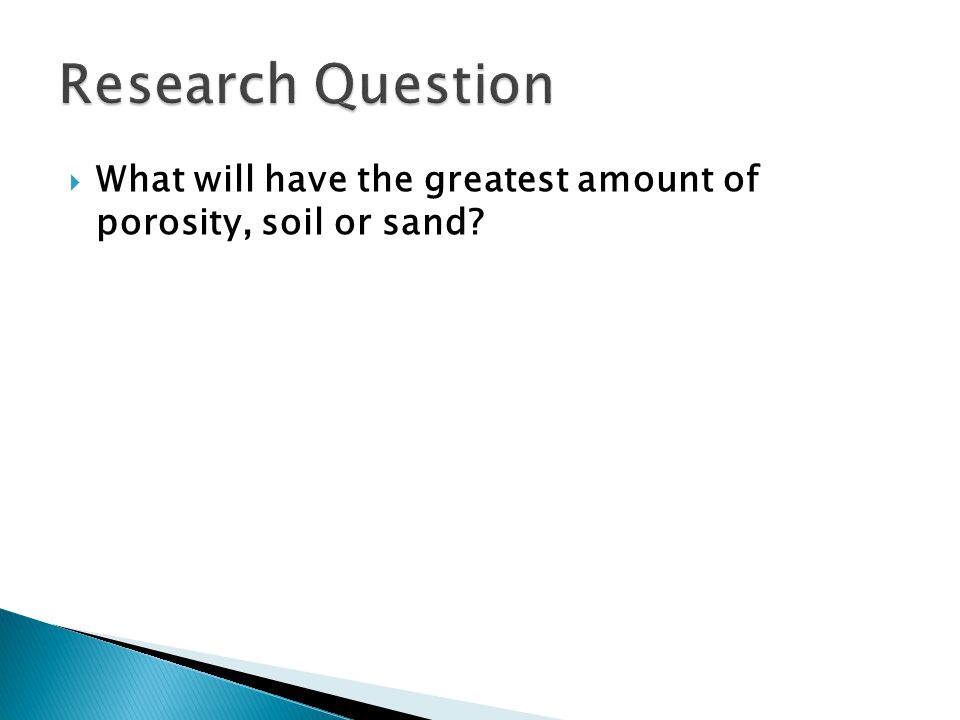  I believe that sand will have the greatest amount of porosity because sand has much tinier particles that will provide more space in between.
