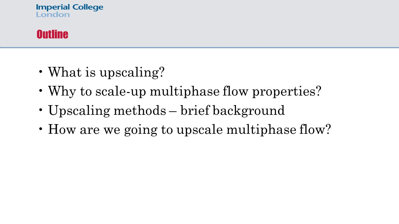 Outline What is upscaling? Why to scale-up multiphase flow properties? Upscaling methods – brief background How are we going to upscale multiphase flo