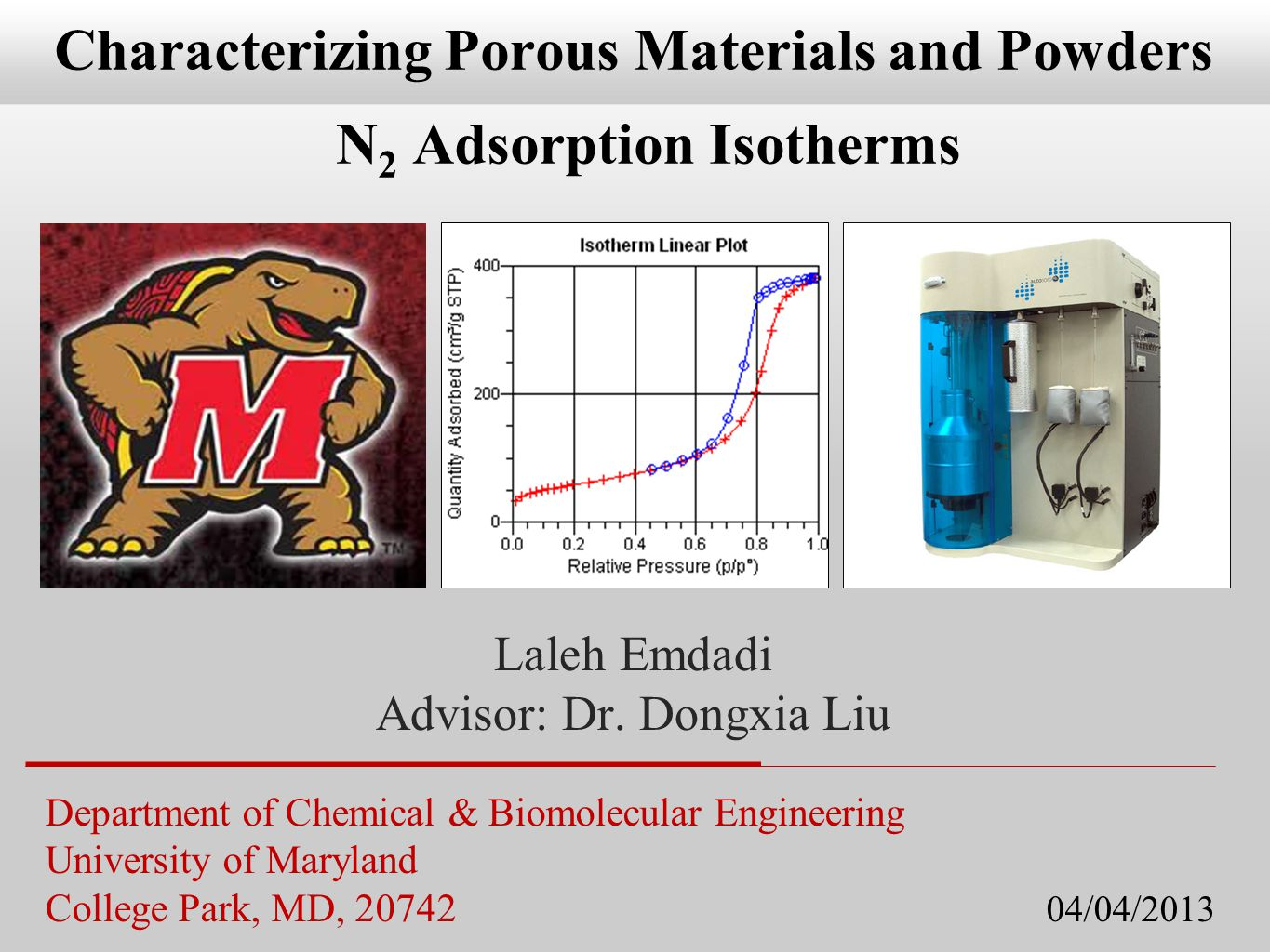 Department of Chemical & Biomolecular Engineering University of Maryland College Park, MD, 20742 04/04/2013 Characterizing Porous Materials and Powders N 2 Adsorption Isotherms Laleh Emdadi Advisor: Dr.