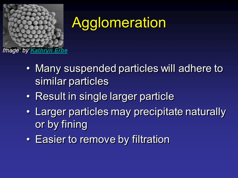 Agglomeration Many suspended particles will adhere to similar particles Result in single larger particle Larger particles may precipitate naturally or