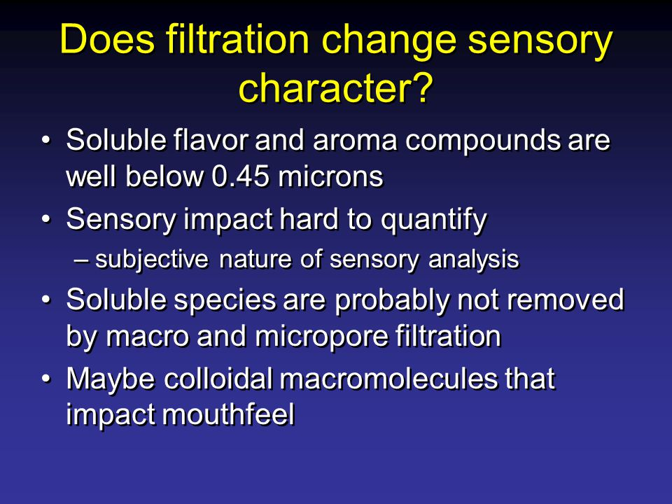 Does filtration change sensory character? Soluble flavor and aroma compounds are well below 0.45 microns Sensory impact hard to quantify –subjective n