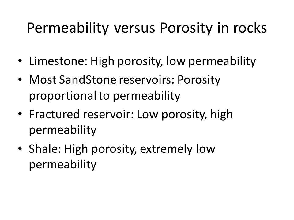 Permeability versus Porosity in rocks Limestone: High porosity, low permeability Most SandStone reservoirs: Porosity proportional to permeability Fractured reservoir: Low porosity, high permeability Shale: High porosity, extremely low permeability