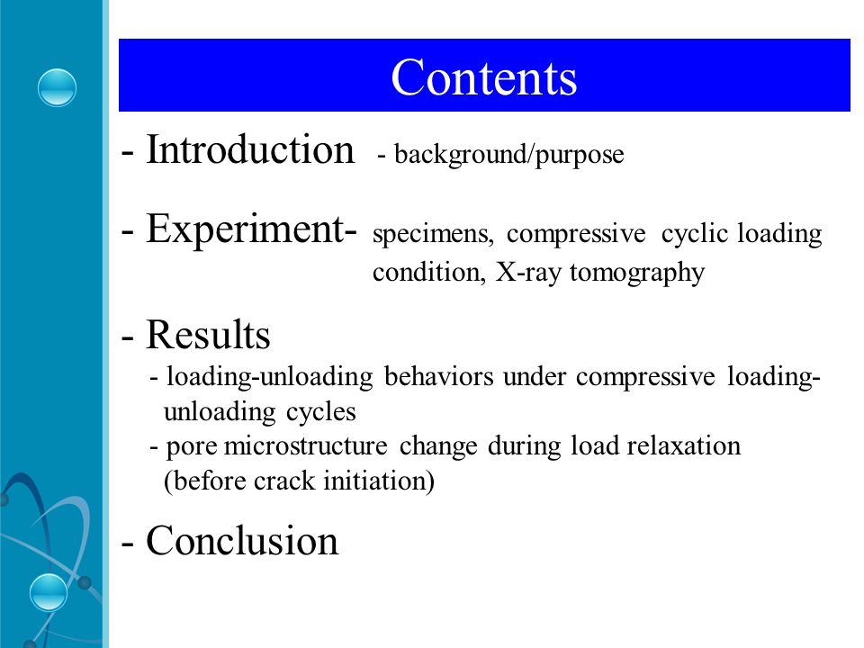 Contents - Introduction - background/purpose - Experiment- specimens, compressive cyclic loading condition, X-ray tomography - Results - loading-unloading behaviors under compressive loading- unloading cycles - pore microstructure change during load relaxation (before crack initiation) - Conclusion Contents