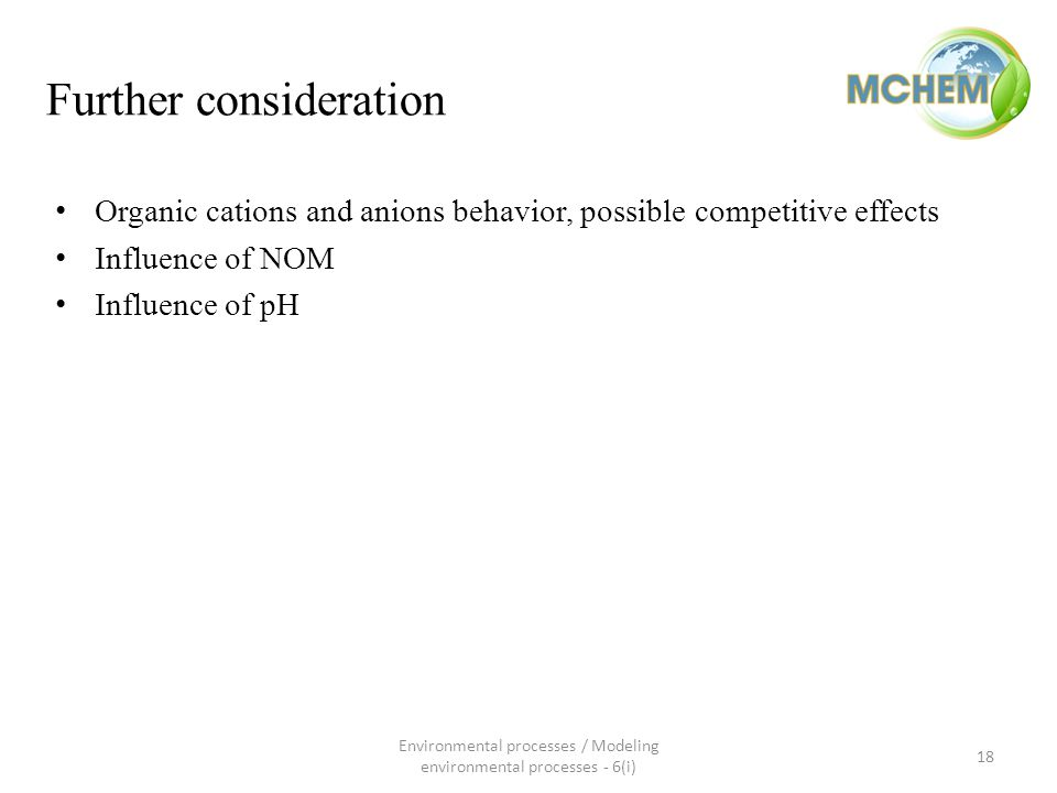Further consideration Organic cations and anions behavior, possible competitive effects Influence of NOM Influence of pH 18 Environmental processes / Modeling environmental processes - 6(i)