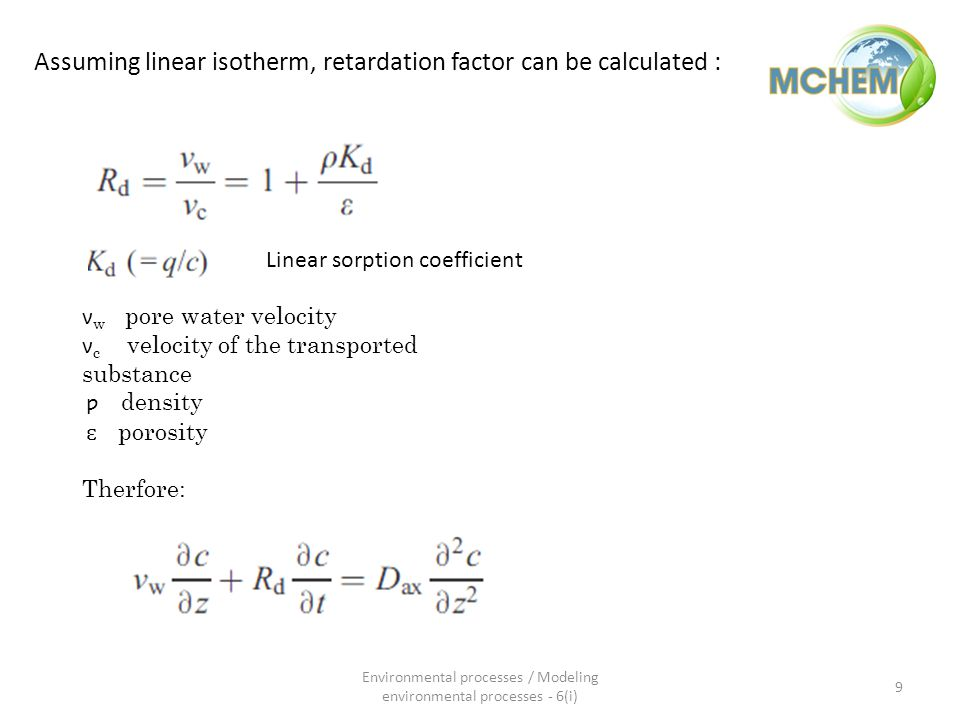 Assuming linear isotherm, retardation factor can be calculated : Linear sorption coefficient ν w pore water velocity ν c velocity of the transported substance ƿ density ɛ porosity Therfore: 9 Environmental processes / Modeling environmental processes - 6(i)