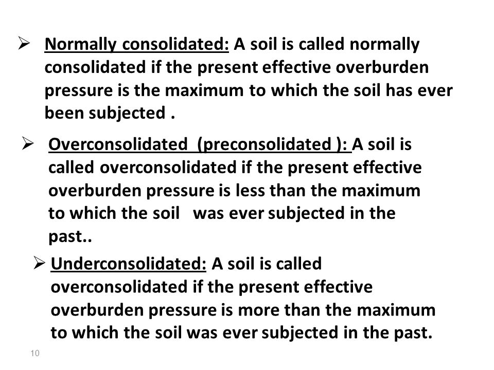  Normally consolidated: A soil is called normally consolidated if the present effective overburden pressure is the maximum to which the soil has ever