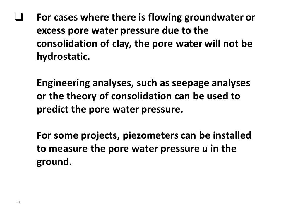  For cases where there is flowing groundwater or excess pore water pressure due to the consolidation of clay, the pore water will not be hydrostatic.