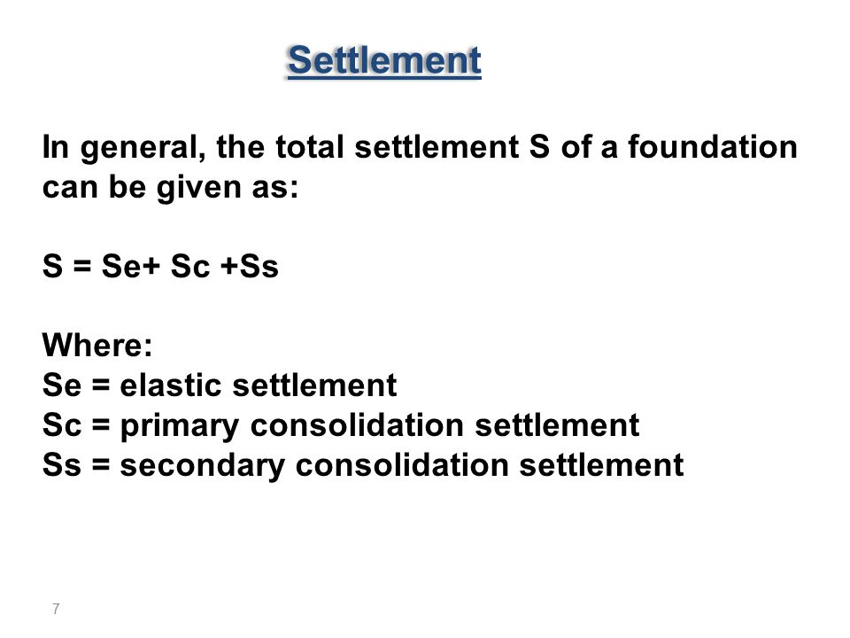Settlement In general, the total settlement S of a foundation can be given as: S = Se+ Sc +Ss Where: Se = elastic settlement Sc = primary consolidatio