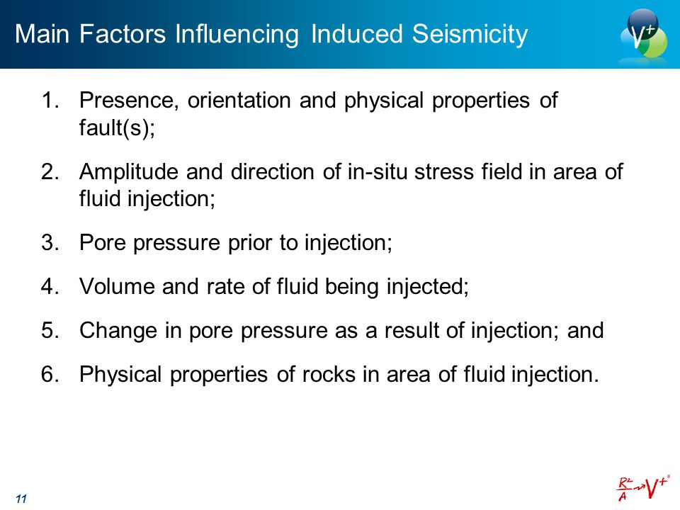 Main Factors Influencing Induced Seismicity 1.Presence, orientation and physical properties of fault(s); 2.Amplitude and direction of in-situ stress field in area of fluid injection; 3.Pore pressure prior to injection; 4.Volume and rate of fluid being injected; 5.Change in pore pressure as a result of injection; and 6.Physical properties of rocks in area of fluid injection.