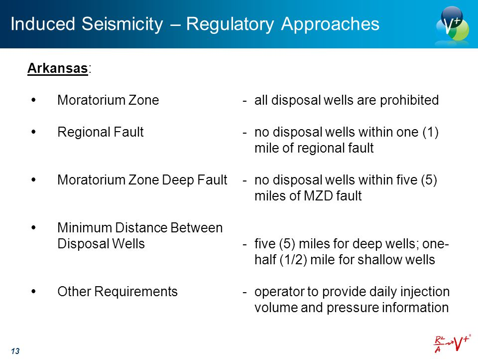 Induced Seismicity – Regulatory Approaches 13 Arkansas:  Moratorium Zone-all disposal wells are prohibited  Regional Fault-no disposal wells within one (1) mile of regional fault  Moratorium Zone Deep Fault-no disposal wells within five (5) miles of MZD fault  Minimum Distance Between Disposal Wells-five (5) miles for deep wells; one- half (1/2) mile for shallow wells  Other Requirements-operator to provide daily injection volume and pressure information
