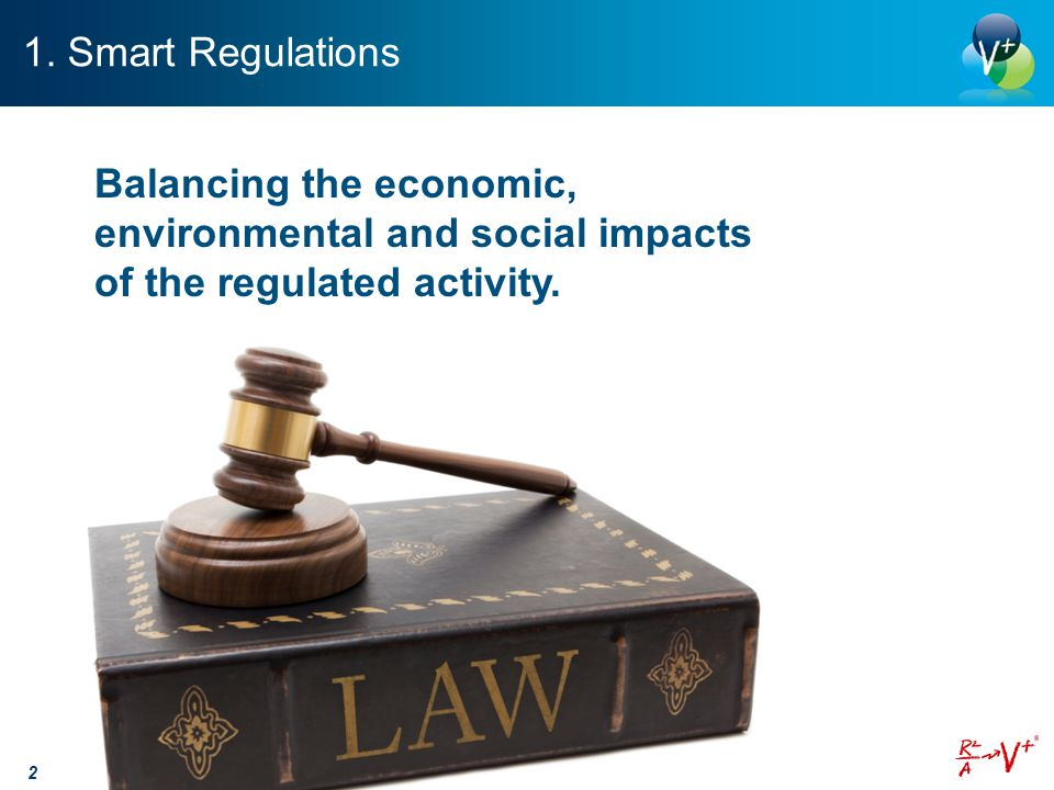 1. Smart Regulations 2 Balancing the economic, environmental and social impacts of the regulated activity.