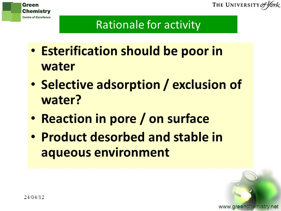16 www.greenchemistry.net Rationale for activity Esterification should be poor in water Selective adsorption / exclusion of water? Reaction in pore /