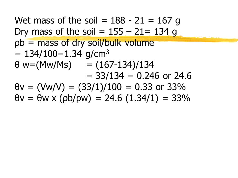 Wet mass of the soil = 188 - 21 = 167 g Dry mass of the soil = 155 – 21= 134 g ρb = mass of dry soil/bulk volume = 134/100=1.34 g/cm 3 θ w=(Mw/Ms) = (167-134)/134 = 33/134 = 0.246 or 24.6 θv = (Vw/V) = (33/1)/100 = 0.33 or 33% θv = θw x (ρb/ρw) = 24.6 (1.34/1) = 33%