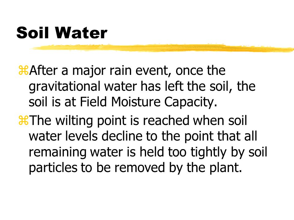 Soil Water zAfter a major rain event, once the gravitational water has left the soil, the soil is at Field Moisture Capacity.