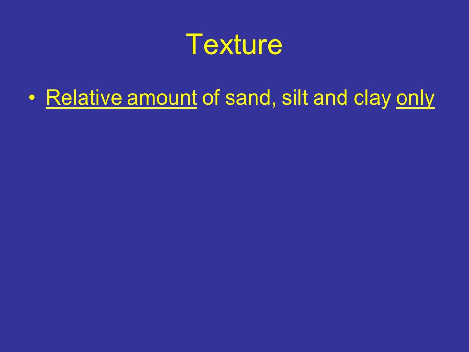 Texture Relative amount of sand, silt and clay only –Lots of one part – soil named by that part