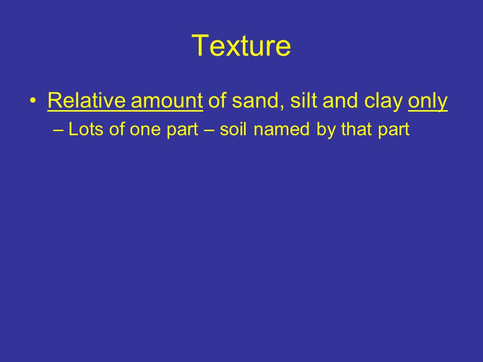 Texture Relative amount of sand, silt and clay only –Lots of one part – soil named by that part e.g., 20% sand, 20% silt, 60% clay – clay