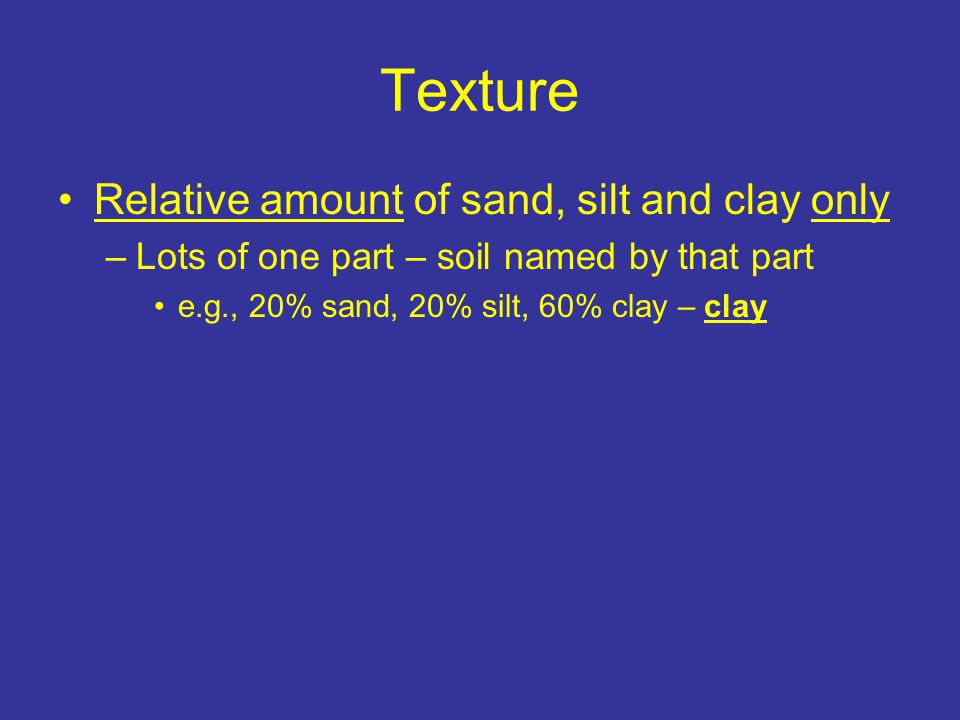 Texture Relative amount of sand, silt and clay only –Lots of one part – soil named by that part e.g., 20% sand, 20% silt, 60% clay – clay e.g., 12% sand, 82% silt, 6% clay – silt