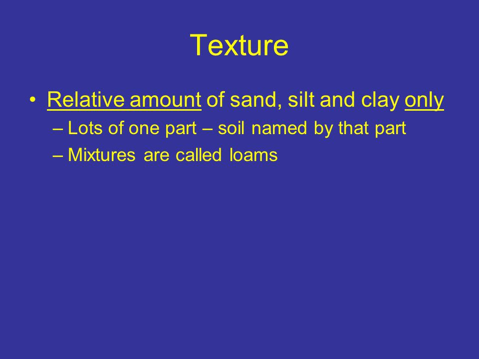 Texture Relative amount of sand, silt and clay only –Lots of one part – soil named by that part –Mixtures are called loams e.g., 40% sand, 40% silt, 20% clay – loam
