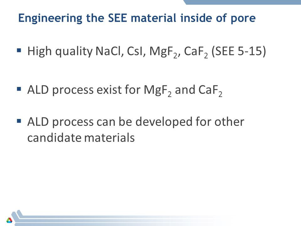 Engineering the SEE material inside of pore  High quality NaCl, CsI, MgF 2, CaF 2 (SEE 5-15)  ALD process exist for MgF 2 and CaF 2  ALD process can be developed for other candidate materials