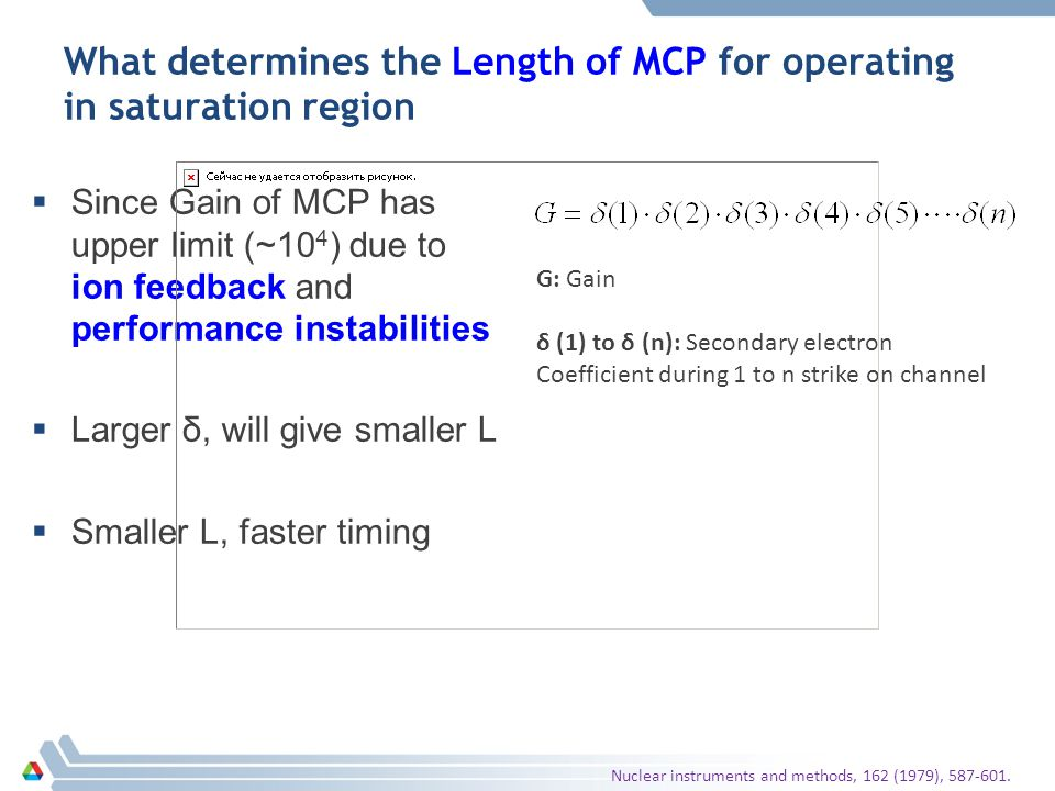What determines the Length of MCP for operating in saturation region G: Gain δ (1) to δ (n): Secondary electron Coefficient during 1 to n strike on channel  Since Gain of MCP has upper limit (~10 4 ) due to ion feedback and performance instabilities  Larger δ, will give smaller L  Smaller L, faster timing Nuclear instruments and methods, 162 (1979), 587-601.