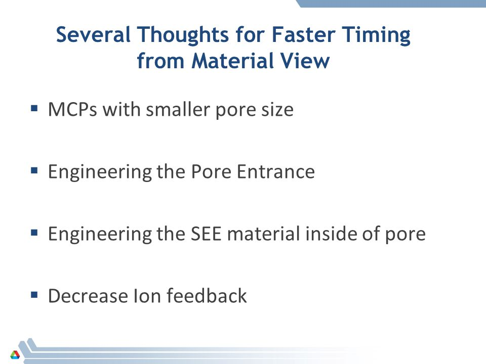 Several Thoughts for Faster Timing from Material View  MCPs with smaller pore size  Engineering the Pore Entrance  Engineering the SEE material inside of pore  Decrease Ion feedback