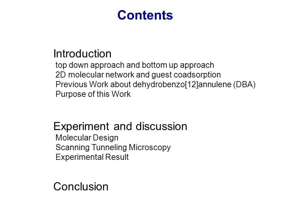 Contents Introduction top down approach and bottom up approach 2D molecular network and guest coadsorption Previous Work about dehydrobenzo[12]annulene (DBA) Purpose of this Work Experiment and discussion Molecular Design Scanning Tunneling Microscopy Experimental Result Conclusion