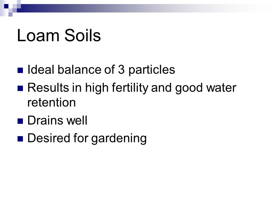 Loam Soils Ideal balance of 3 particles Results in high fertility and good water retention Drains well Desired for gardening