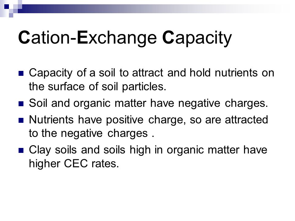 Cation-Exchange Capacity Capacity of a soil to attract and hold nutrients on the surface of soil particles.