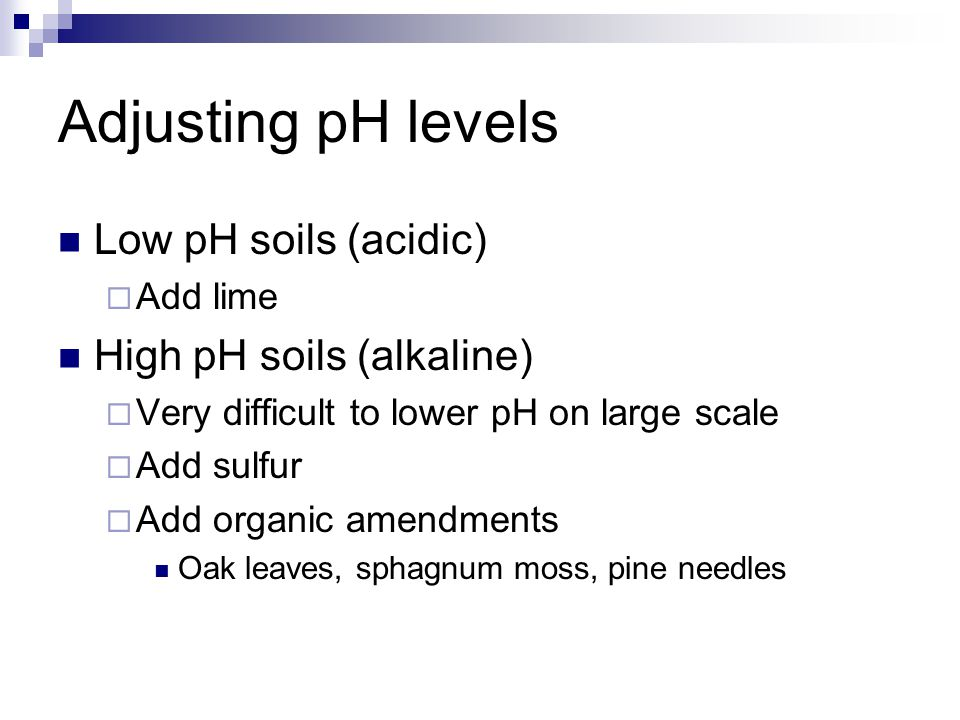 Adjusting pH levels Low pH soils (acidic)  Add lime High pH soils (alkaline)  Very difficult to lower pH on large scale  Add sulfur  Add organic amendments Oak leaves, sphagnum moss, pine needles