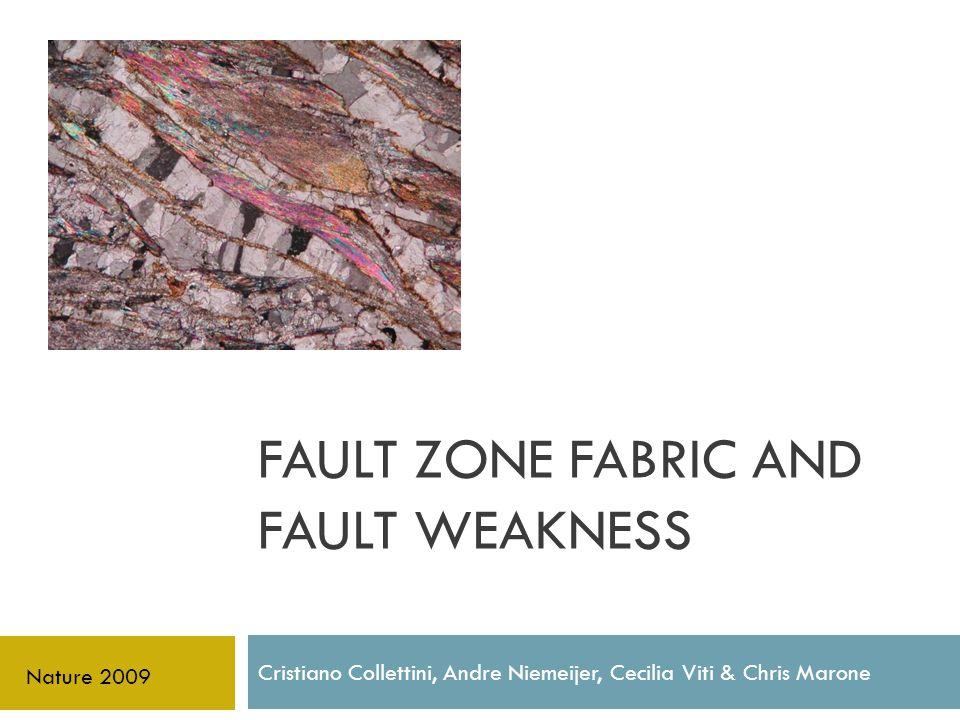 FAULT ZONE FABRIC AND FAULT WEAKNESS Cristiano Collettini, Andre Niemeijer, Cecilia Viti & Chris Marone Nature 2009