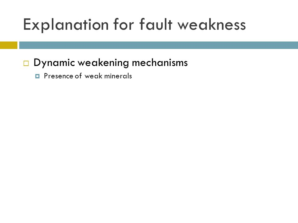 Explanation for fault weakness  Dynamic weakening mechanisms  Presence of weak minerals